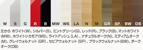 左から ホワイト(W)、シルバー(S)、グリーン(G)、クリームイエロー(CY)、レッド(R)、ブラック(B)、ホワイトシカモア木目(WS)、ライトアッシュ木目(LA)、ナチュラルオーク木目(N)、ミディアムオーク木目(M)、グレイウォルナット(GR)、セピアウォルナット(SP)、ブラックウォルナット木目(BW)、ダークオーク木目(DB)